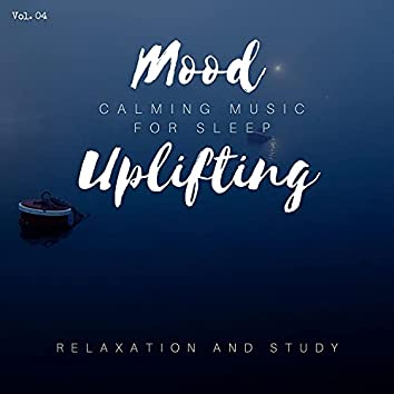 Mood Uplifting - Calming Music For Sleep, Relaxation And Study, Vol. 04