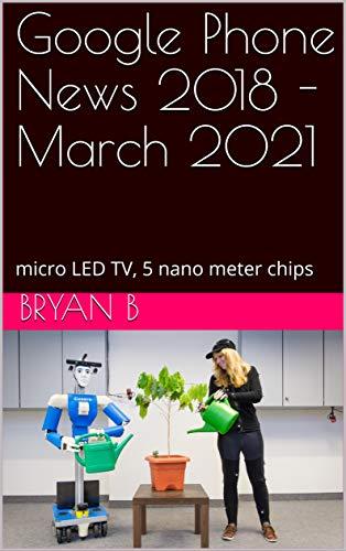 Google Phone News 2018 - March 2021: micro LED TV, 5 nano meter chips (English Edition)