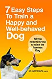 7 Easy Steps To Train A Happy And Well-Behaved Dog: All You Need To Know To Raise The Flawless Dog