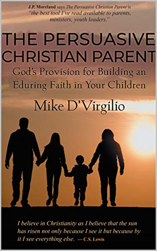 The Persuasive Christian Parent: God's Provision for Building an Enduring Faith in Your Children (English Edition)