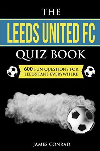 The Leeds United FC Quiz Book: 600 Fun Questions For Leeds Fans Everywhere (Quizzes For Football Fans)