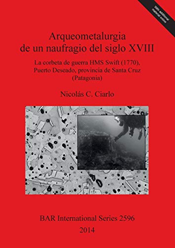 Arqueometalurgia de un naufragio del siglo XVIII: La corbeta de guerra HMS Swift (1770), Puerto Deseado provincia de Santa Cruz (Patagonia) (BAR International)