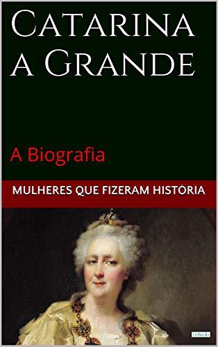 Catarina a Grande: A Biografia (Mulheres que Fizeram História)
