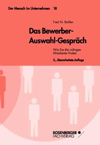 Das Bewerber-Auswahl-Gespräch. Wie Sie die richtigen Mitarbeiter finden. Der Mensch im Unternehmen, Bd. 18