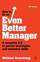 How to be an Even Better Manager: A Complete A-Z of Proven Techniques and Essential Skills by Michael Armstrong(2014-04-03)