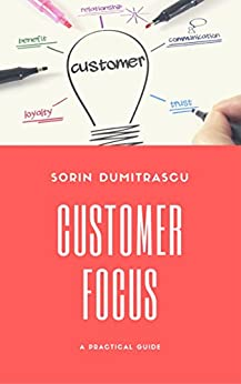 Customer Focus: A Practical Guide by [Sorin Dumitrascu]