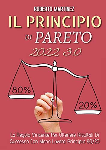 Principio di Pareto 3.0; La Regola Vincente Per Ottenere Risultati Di Successo Con Meno Lavoro. Principio 80/20