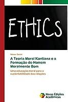 A Teoria Moral Kantiana e a Formação do Homem Moralmente Bom