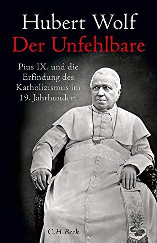 Der Unfehlbare: Pius IX. und die Erfindung des Katholizismus im 19. Jahrhundert