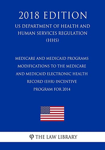 Medicare and Medicaid Programs - Modifications to the Medicare and Medicaid Electronic Health Record (EHR) Incentive Program for 2014 (US Department ... Services Regulation) (HHS) (2018 Edition)
