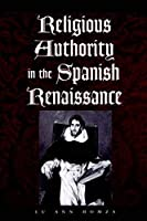 Religious Authority in the Spanish Renaissance (Johns Hopkins University Studies in Historical and Political Science, 118)