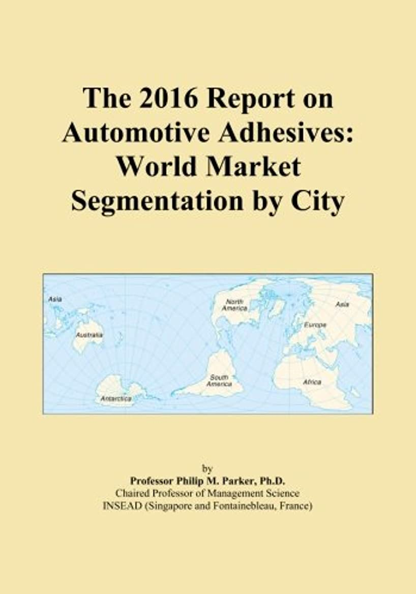シチリア衝突活性化The 2016 Report on Automotive Adhesives: World Market Segmentation by City