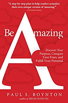 Be Amazing: Discover Your Purpose, Conquer Your Fears, and Fulfill Your Potential by [Paul S. Boynton]
