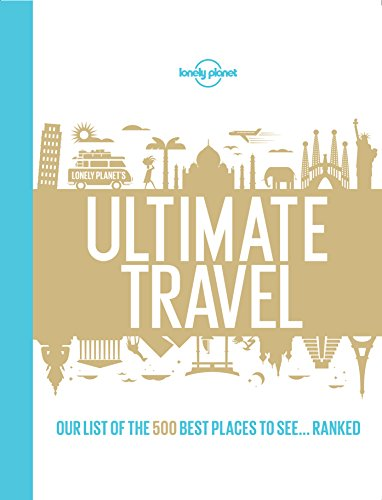 Lonely Planet's Ultimate Travel: Our List of the 500 Best Places to See..