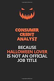 Consumer Credit Analyst Because Halloween Lover Is Not An Official Job Title: Halloween Scary Pumpkin Jack O'Lantern 120 Pages 6x9 Blank Lined Paper Notebook Journal