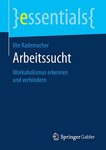 Arbeitssucht: Workaholismus erkennen und verhindern (essentials)