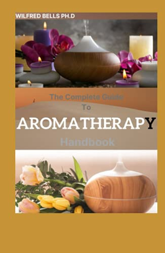 The Complete Guide To AROMATHERAPY Handbook: Amazing Steps to Getting Started with Essential Oils