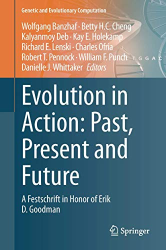 Evolution in Action: Past, Present and Future: A Festschrift in Honor of Erik D. Goodman (Genetic and Evolutionary Computation)