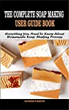 THE COMPLETE SOAP MAKING USER GUIDE BOOK: Everything You Need To Know About Homemade Soap Making Process (English Edition)