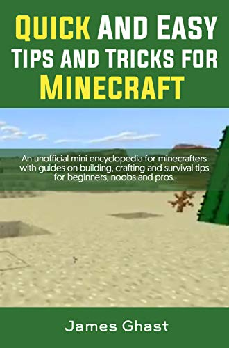Quick and Easy tips and tricks for Minecraft: An unofficial mini encyclopedia for minecrafters with guides on building, crafting and survival tips for beginners, noobs and pros