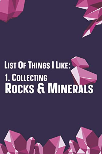 List Of Things I Like: 1. Collecting Rocks & Minerals: Rock, Pebble, & Mineral Collecting Journal