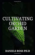 CULTIVATING ORCHID GARDEN: Step by Step Guide to Growing the World's Most Exotic Plants Indoor & Outdoor