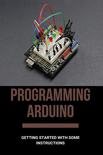 Programming Arduino: Getting Started With Some Instructions: Arduino Projects For Beginners (English Edition)