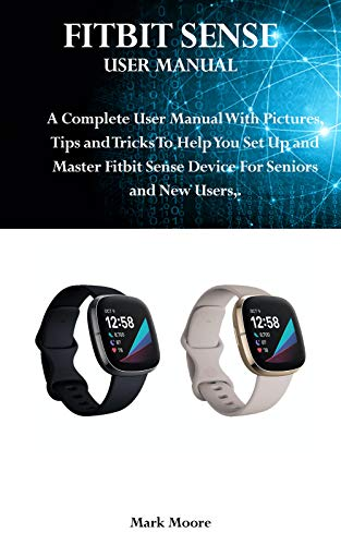 FITBIT SENSE USER MANUAL: A Complete User Guide With Pictures and Tips & Tricks To Help You Set Up and Master Fitbit Sense For Seniors and New Users. (English Edition)