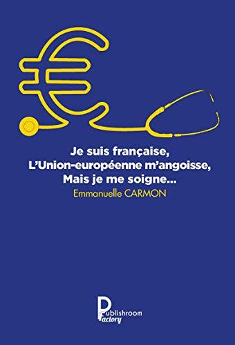 Je suis française, l'Union européenne m'angoisse, mais je me soigne: Notions politiques, sociales et économiques (French Edition)