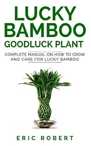 LUCKY BAMBOO GOODLUCK PLANT: Complete Manual on How to Grow and Care for Lucky Bamboo