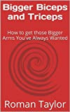 Bigger Biceps and Triceps: How to get those Bigger Arms You've Always Wanted (Bigger Muscles Book 1) (English Edition)