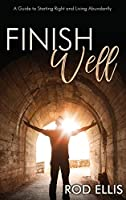 Finish Well: A Guide to Starting Right and Living Abundantly