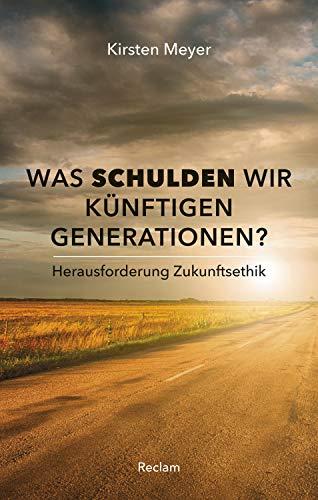Was schulden wir künftigen Generationen? Herausforderung Zukunftsethik