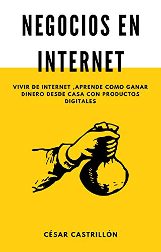 NEGOCIOS EN INTERNET: VIVIR DE INTERNET,APRENDE COMO GANAR DINERO DESDE CASA CON PRODUCTOS DIGITALES
