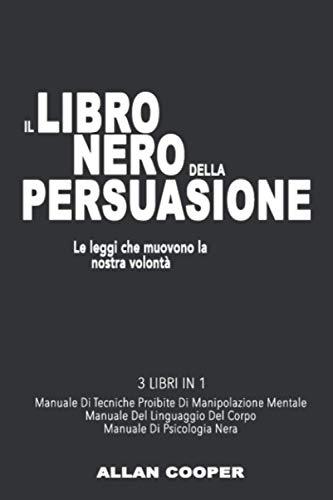 MANIPOLAZIONE MENTALE 3 LIBRI IN 1 : Le Leggi Che Muovono La Nostra Volontà. Manuale di Tecniche Proibite Di Manipolazione Mentale + Manuale Del Linguaggio Del Corpo + Manuale Di Psicologia Nera