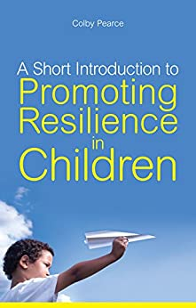 A Short Introduction to Promoting Resilience in Children (JKP Short Introductions) by [Colby Pearce]