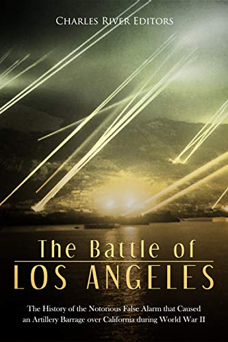 The Battle of Los Angeles: The History of the Notorious False Alarm that Caused an Artillery Barrage over California during World War II (English Edition)
