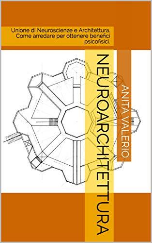 Neuroarchitettura: Unione di Neuroscienze e Architettura. Come arredare per ottenere benefici psicofisici. (Gli almanacchi di ArredaMinds Vol. 1)