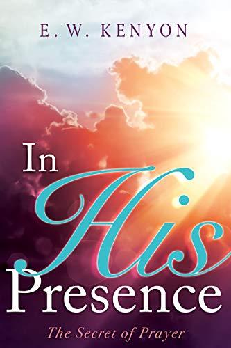 In His Presence: The Secret of Prayer