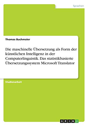 Die maschinelle Übersetzung als Form der künstlichen Intelligenz in der Computerlinguistik. Das statistikbasierte Übersetzungssystem Microsoft Translator (German Edition)