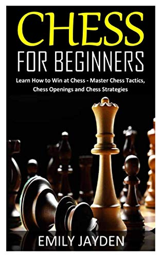 CHESS FOR BEGINNERS: Learn How to Win at Chess - Master Chess Tactics, Chess Openings and Chess Strategies