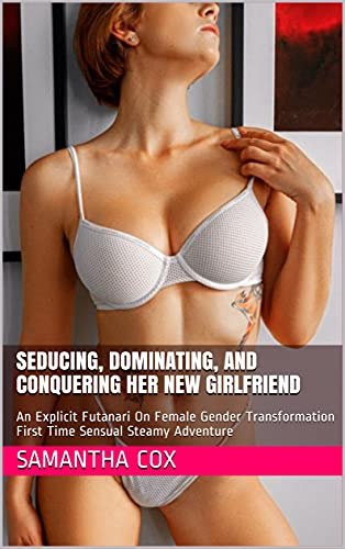 Seducing, Dominating, and Conquering Her New Girlfriend: An Explicit Futanari On Female Gender Transformation First Time Sensual Steamy Adventure (English Edition)
