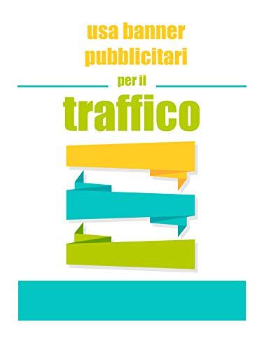 usa banner pubblicitari per il traffico: aumenta il tuo fatturato con i banner pubblicitari (Italian Edition)