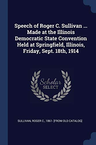 Speech of Roger C. Sullivan ... Made at the Illinois Democratic State Convention Held at Springfield, Illinois, Friday, Sept. 18th, 1914
