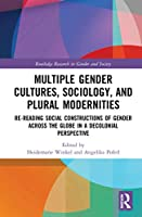 Multiple Gender Cultures, Sociology, and Plural Modernities: Re-reading Social Constructions of Gender across the Globe in a Decolonial Perspective (Routledge Research in Gender and Society)