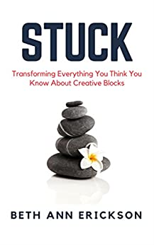 Stuck: Transforming Everything You Think You Know About Creative Blocks by [Beth Ann Erickson]