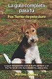 La Guía Completa Para Tu Fox Terrier de pelo duro: La guía indispensable para el dueño perfecto y un Fox Terrier de pelo duro obediente, sano y feliz.