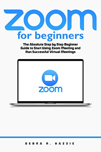 Zoom for Beginners: The Absolute Step by Step Beginner Guide to Start Using Zoom...