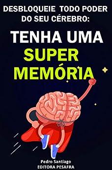 Tenha uma Super Memória: Como melhorar sua memória e concentração tremendamente dentro de 2 semanas e mudar sua vida para sempre por [Pedro Santiago]