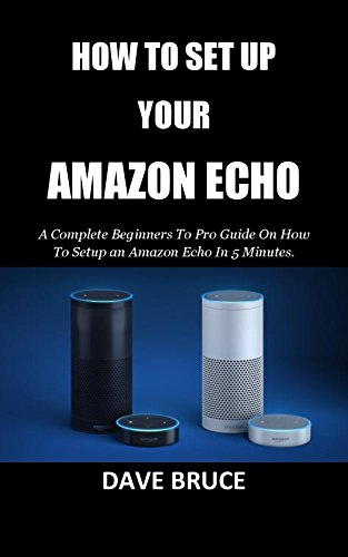 HOW TO SET UP YOUR AMAZON ECHO: A Complete Beginners To Pro Guide On How To Setup an Amazon Echo In 5 Minutes. (English Edition)